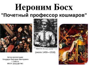 """Иероним Босх """"Почетный профессор кошмаров"""" Автор презентации: Бондарук Виктор"""