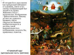 «Страшный суд» (центральная часть триптиха) И сегодня Босх прославлен как пре