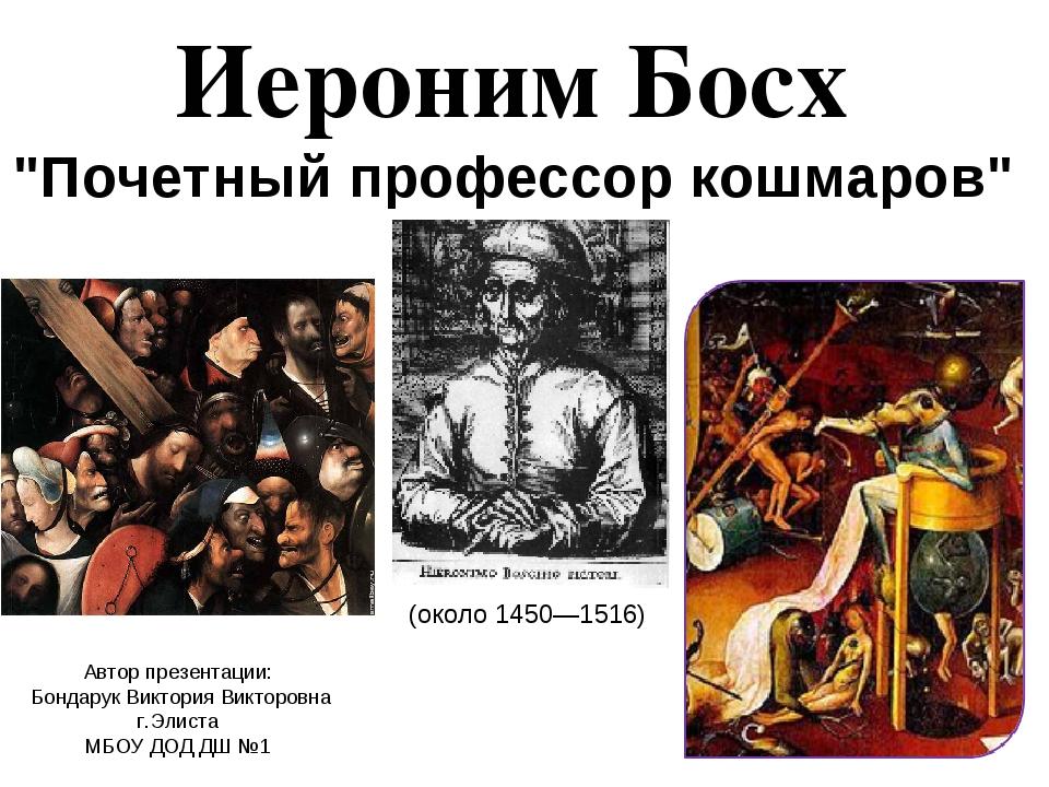 """Иероним Босх """"Почетный профессор кошмаров"""" Автор презентации: Бондарук Виктор..."""