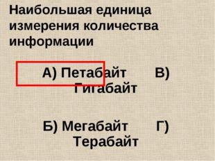 Наибольшая единица измерения количества информации А) Петабайт В) Гигабайт Б)