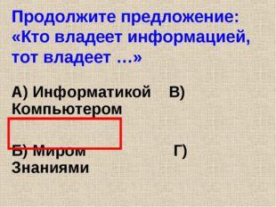 Продолжите предложение: «Кто владеет информацией, тот владеет …» А) Информати