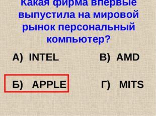 Какая фирма впервые выпустила на мировой рынок персональный компьютер? А) INT