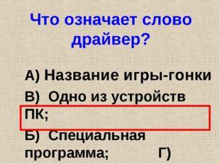Что означает слово драйвер? А) Название игры-гонки В) Одно из устройств ПК; Б