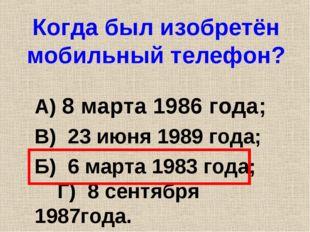 Когда был изобретён мобильный телефон? А) 8 марта 1986 года; В) 23 июня 1989