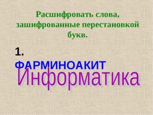 Расшифровать слова, зашифрованные перестановкой букв. 1. ФАРМИНОАКИТ