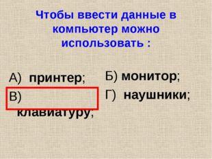 Чтобы ввести данные в компьютер можно использовать : А) принтер; В) клавиатур