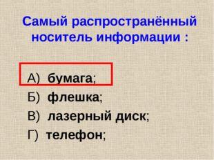 Самый распространённый носитель информации : А) бумага; Б) флешка; В) лазерны