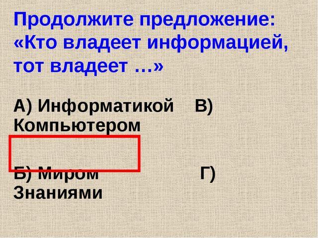 Продолжите предложение: «Кто владеет информацией, тот владеет …» А) Информати...
