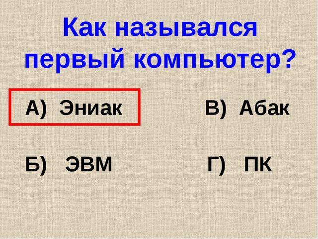 Как назывался первый компьютер? А) Эниак В) Абак Б) ЭВМ Г) ПК