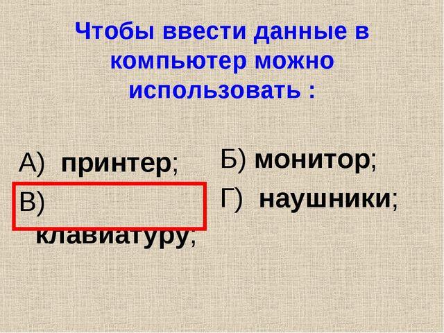 Чтобы ввести данные в компьютер можно использовать : А) принтер; В) клавиатур...