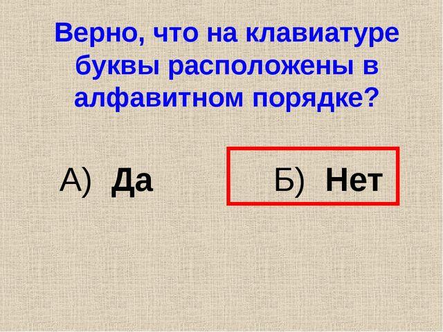 Верно, что на клавиатуре буквы расположены в алфавитном порядке? А) Да Б) Нет