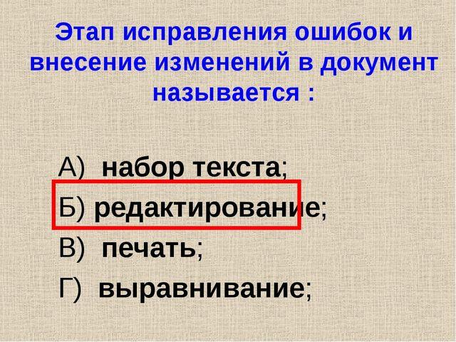 Этап исправления ошибок и внесение изменений в документ называется : А) набор...