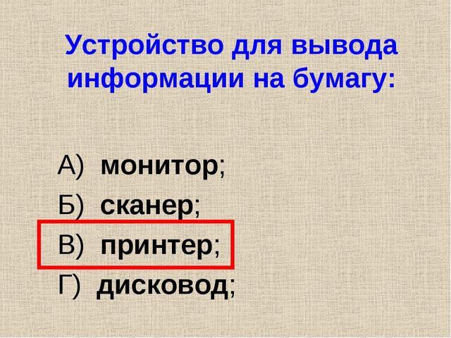Устройство для вывода информации на бумагу: А) монитор; Б) сканер; В) принтер...