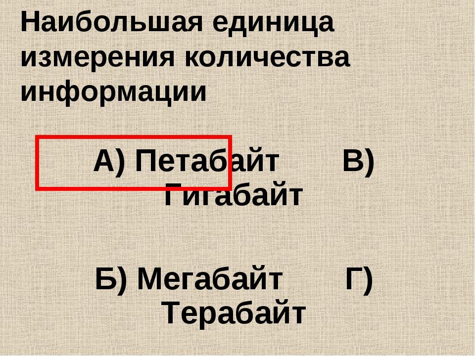 Наибольшая единица измерения количества информации А) Петабайт В) Гигабайт Б)...