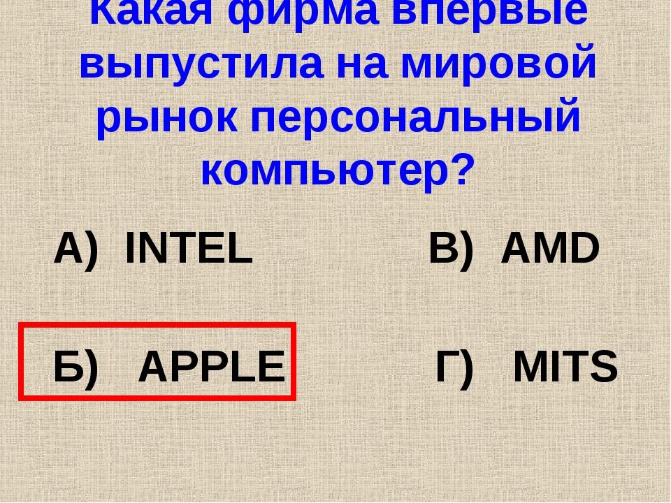 Какая фирма впервые выпустила на мировой рынок персональный компьютер? А) INT...