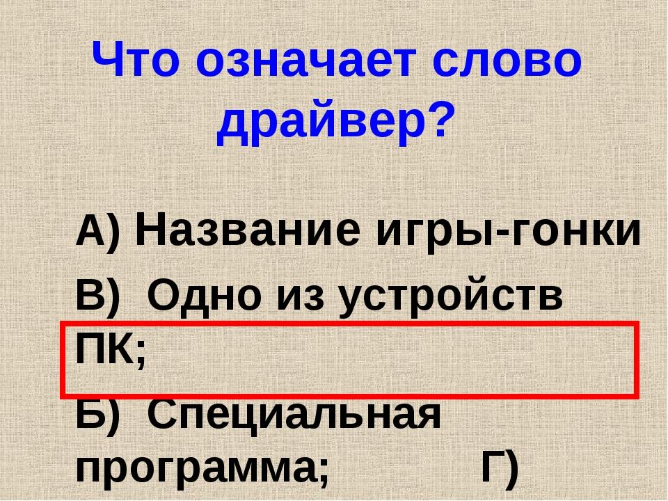 Что означает слово драйвер? А) Название игры-гонки В) Одно из устройств ПК; Б...