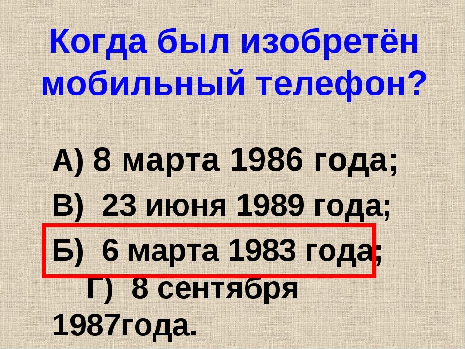 Когда был изобретён мобильный телефон? А) 8 марта 1986 года; В) 23 июня 1989...