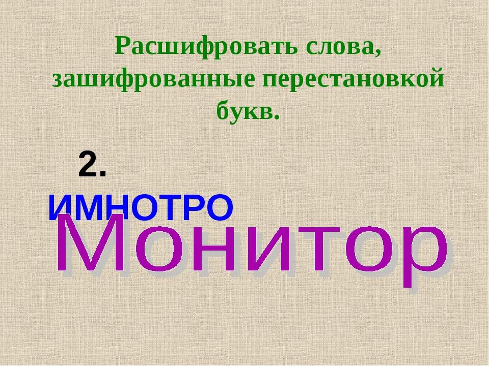 Расшифровать слова, зашифрованные перестановкой букв.  2. ИМНОТРО...
