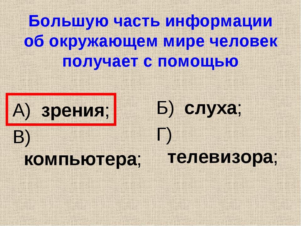 Большую часть информации об окружающем мире человек получает с помощью А) зре...