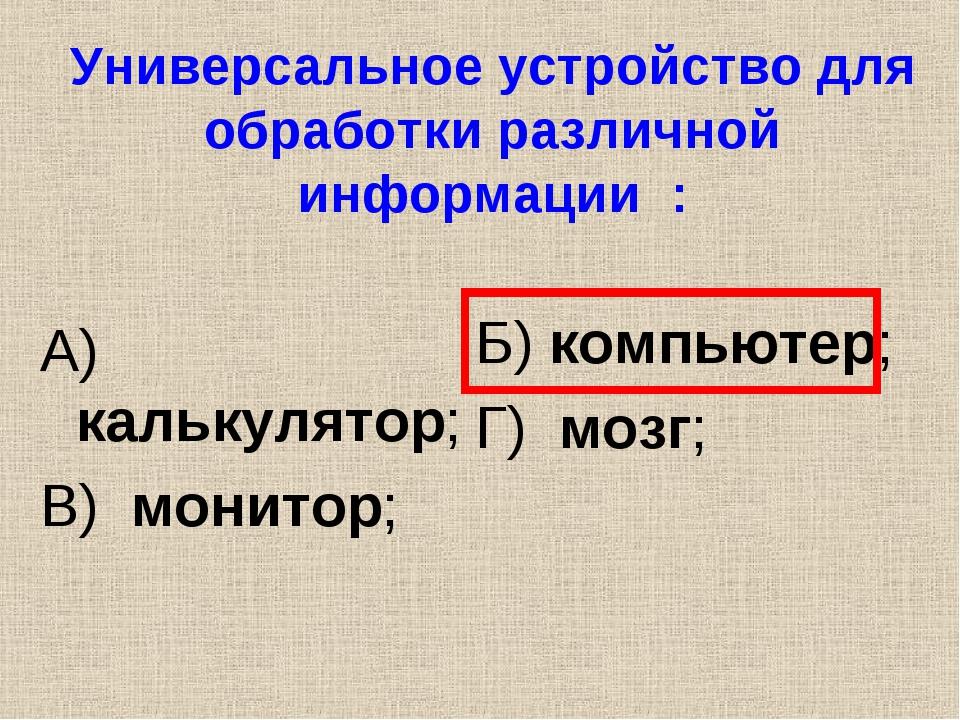 Универсальное устройство для обработки различной информации : А) калькулятор;...