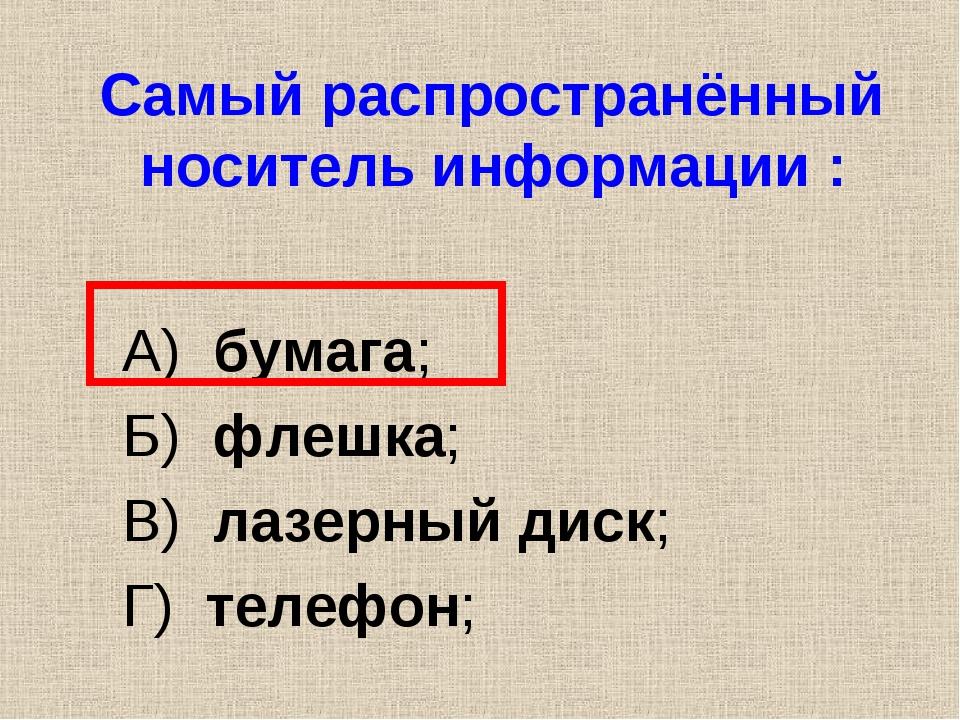 Самый распространённый носитель информации : А) бумага; Б) флешка; В) лазерны...