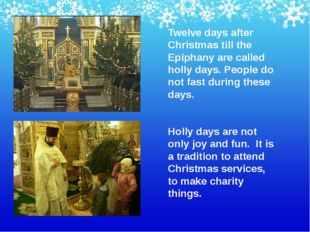 Twelve days after Christmas till the Epiphany are called holly days. People d