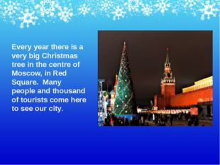 Every year there is a very big Christmas tree in the centre of Moscow, in Red