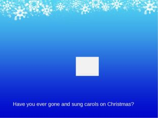 Have you ever gone and sung carols on Christmas?