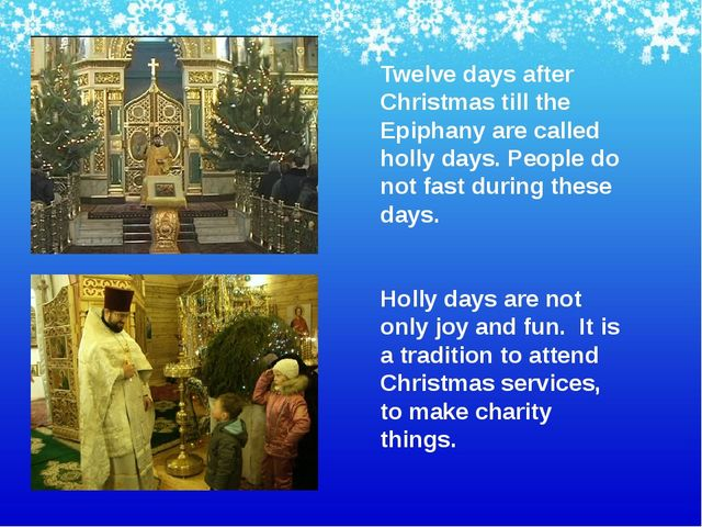 Twelve days after Christmas till the Epiphany are called holly days. People d...
