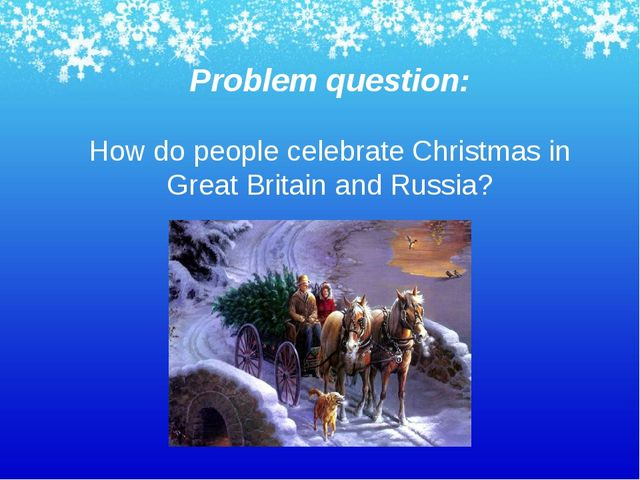 Problem question: How do people celebrate Christmas in Great Britain and Russ...