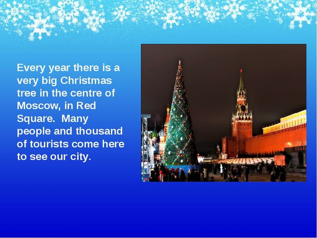 Every year there is a very big Christmas tree in the centre of Moscow, in Red...