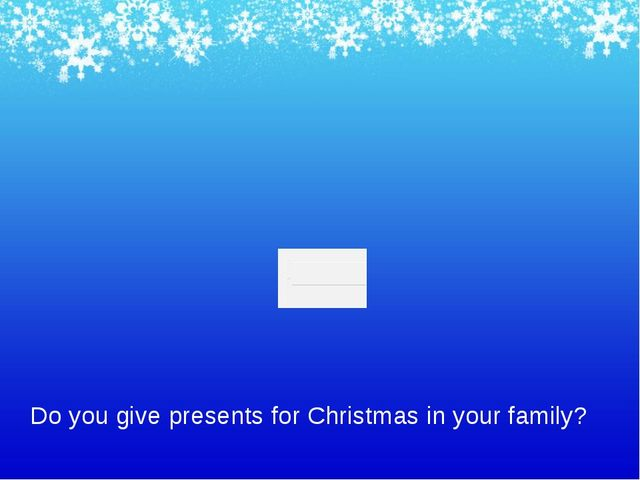 Do you give presents for Christmas in your family?