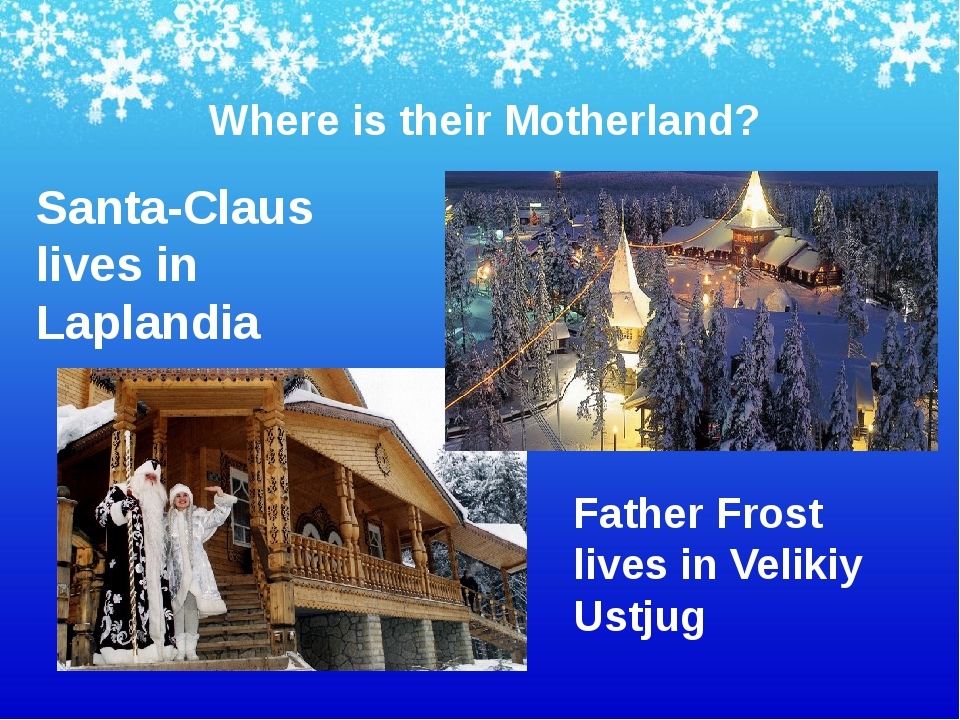 Where is their Motherland? Santa-Claus lives in Laplandia Father Frost lives...