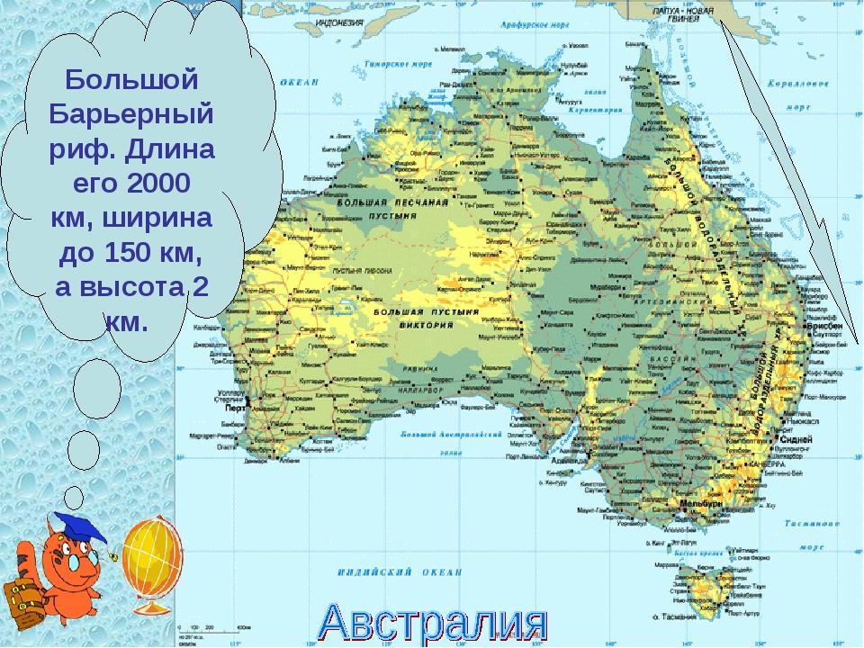 Большой Барьерный риф. Длина его 2000 км, ширина до 150 км, а высота 2 км.