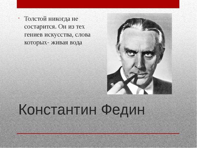 Константин Федин Толстой никогда не состарится. Он из тех гениев искусства, с...