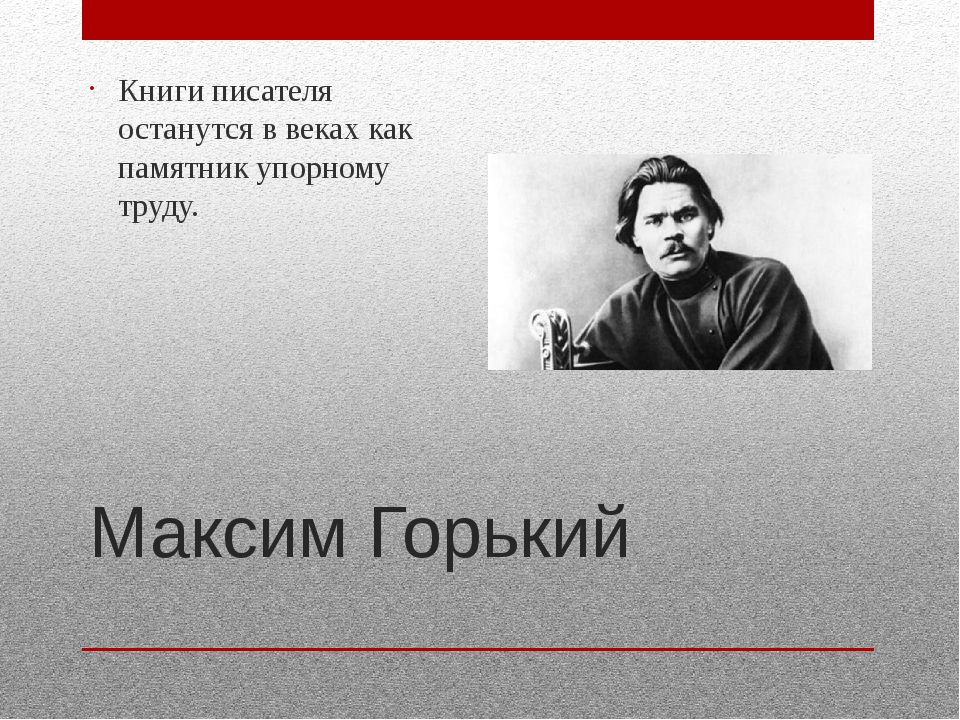 Максим Горький Книги писателя останутся в веках как памятник упорному труду.