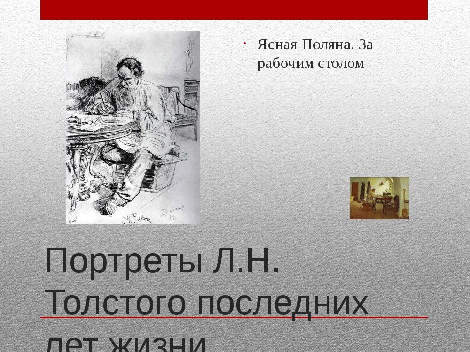 Портреты Л.Н. Толстого последних лет жизни Ясная Поляна. За рабочим столом