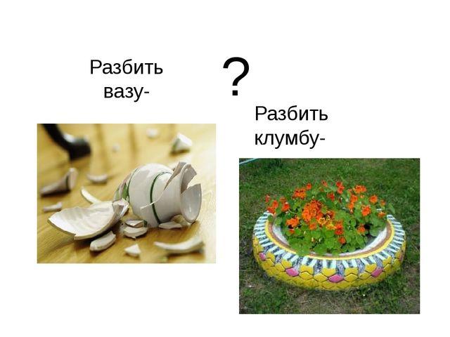 Разбить вазу- Разбить клумбу- ?
