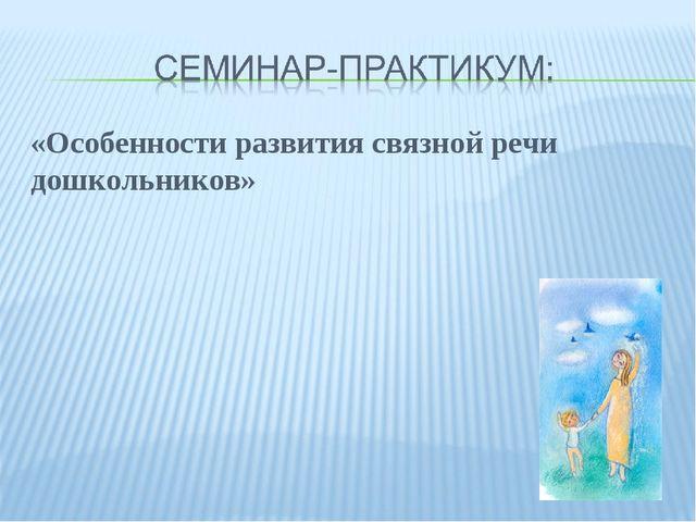 «Особенности развития связной речи дошкольников»