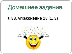 § 38, упражнение 15 (1, 3)