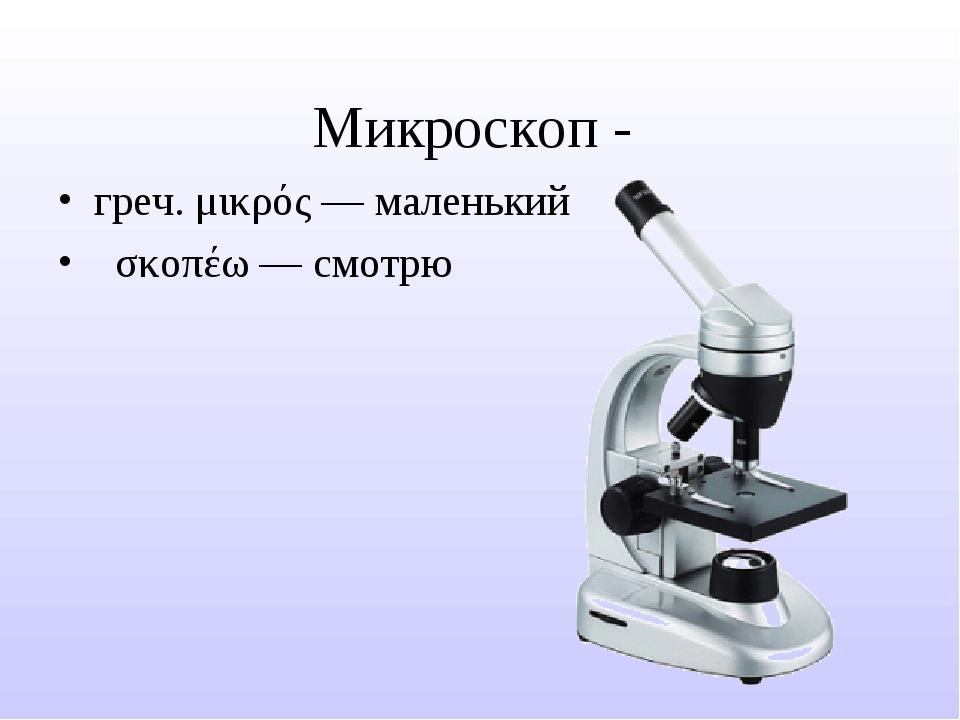 Микроскоп - греч.μικρός— маленький σκοπέω— смотрю