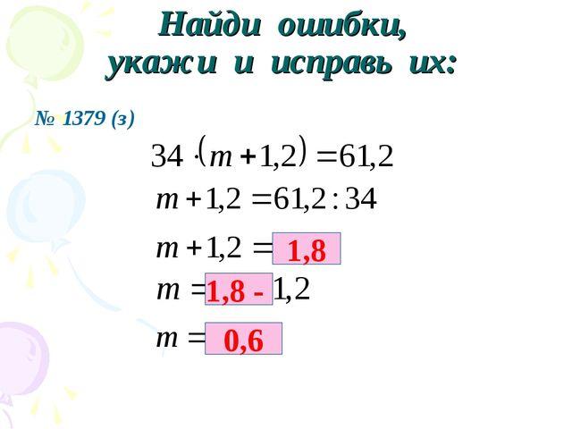 № 1379 (з) Найди ошибки, укажи и исправь их: 1,8 1,8 - 0,6