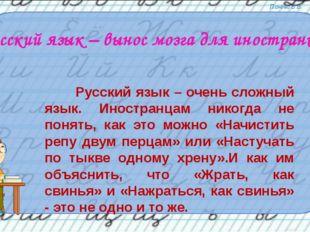 Русский язык – вынос мозга для иностранцев Русский язык – очень сложный язык.