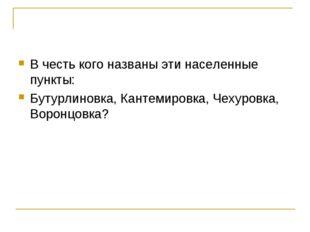 В честь кого названы эти населенные пункты: Бутурлиновка, Кантемировка, Чехур
