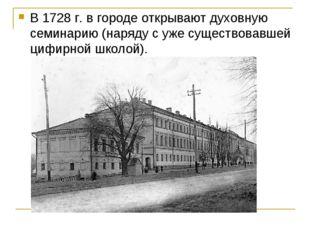 В 1728 г. в городе открывают духовную семинарию (наряду с уже существовавшей