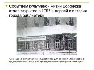 Событием культурной жизни Воронежа стало открытие в 1757 г. первой в истории