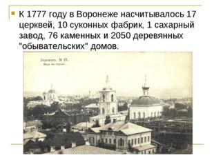 К 1777 году в Воронеже насчитывалось 17 церквей, 10 суконных фабрик, 1 сахарн