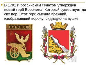 В 1781 г. российским сенатом утвержден новый герб Воронежа. Который существуе