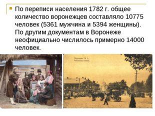 По переписи населения 1782 г. общее количество воронежцев составляло 10775 че