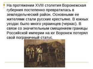 На протяжении XVIII столетия Воронежская губерния постепенно превратилась в з